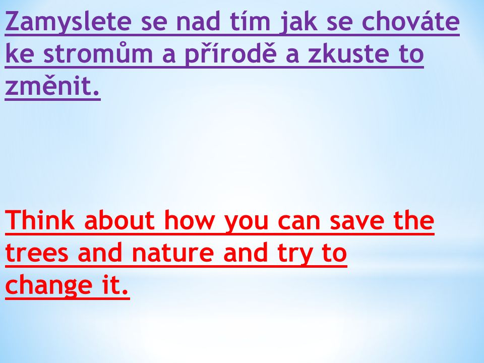 Zamyslete se nad tím jak se chováte ke stromům a přírodě a zkuste to změnit. Think about how you can save the trees and nature and try to change it.