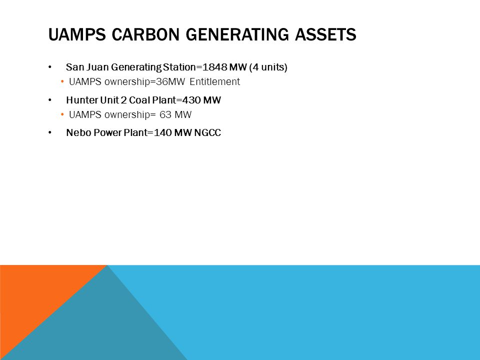 UAMPS CARBON GENERATING ASSETS San Juan Generating Station=1848 MW (4 units) UAMPS ownership=36MW Entitlement Hunter Unit 2 Coal Plant=430 MW UAMPS ow
