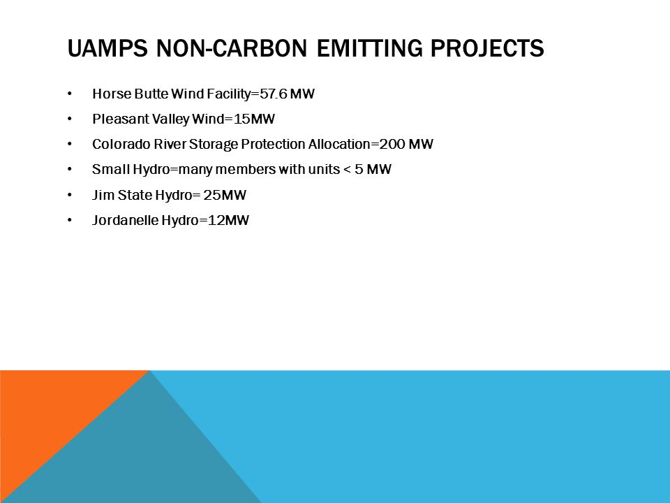 UAMPS NON-CARBON EMITTING PROJECTS Horse Butte Wind Facility=57.6 MW Pleasant Valley Wind=15MW Colorado River Storage Protection Allocation=200 MW Sma