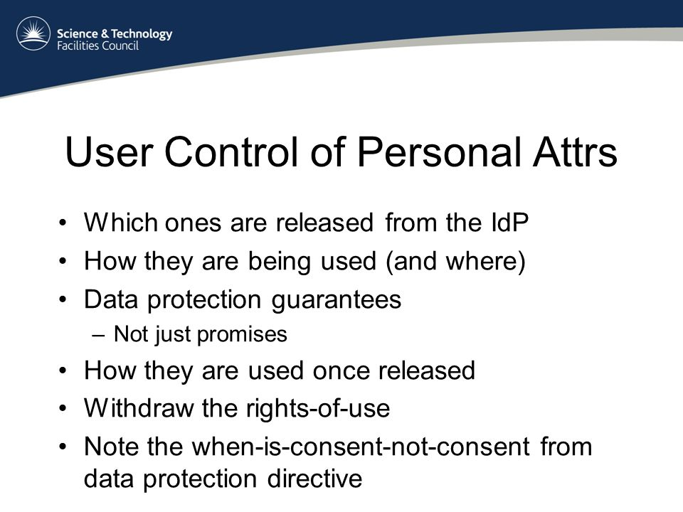 User Control of Personal Attrs Which ones are released from the IdP How they are being used (and where) Data protection guarantees –Not just promises How they are used once released Withdraw the rights-of-use Note the when-is-consent-not-consent from data protection directive