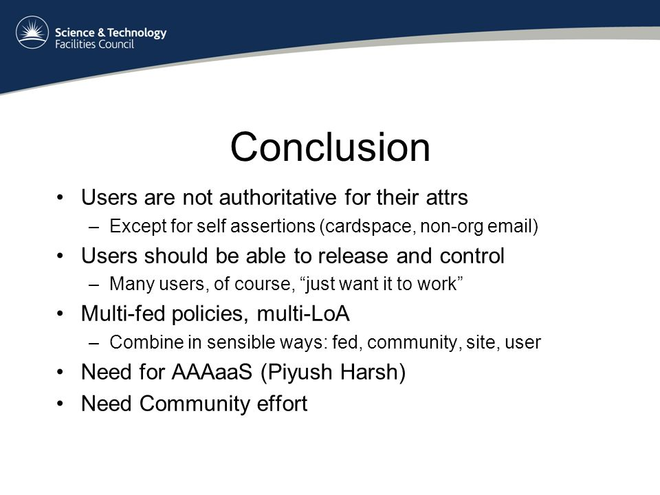 Conclusion Users are not authoritative for their attrs –Except for self assertions (cardspace, non-org email) Users should be able to release and control –Many users, of course, just want it to work Multi-fed policies, multi-LoA –Combine in sensible ways: fed, community, site, user Need for AAAaaS (Piyush Harsh) Need Community effort