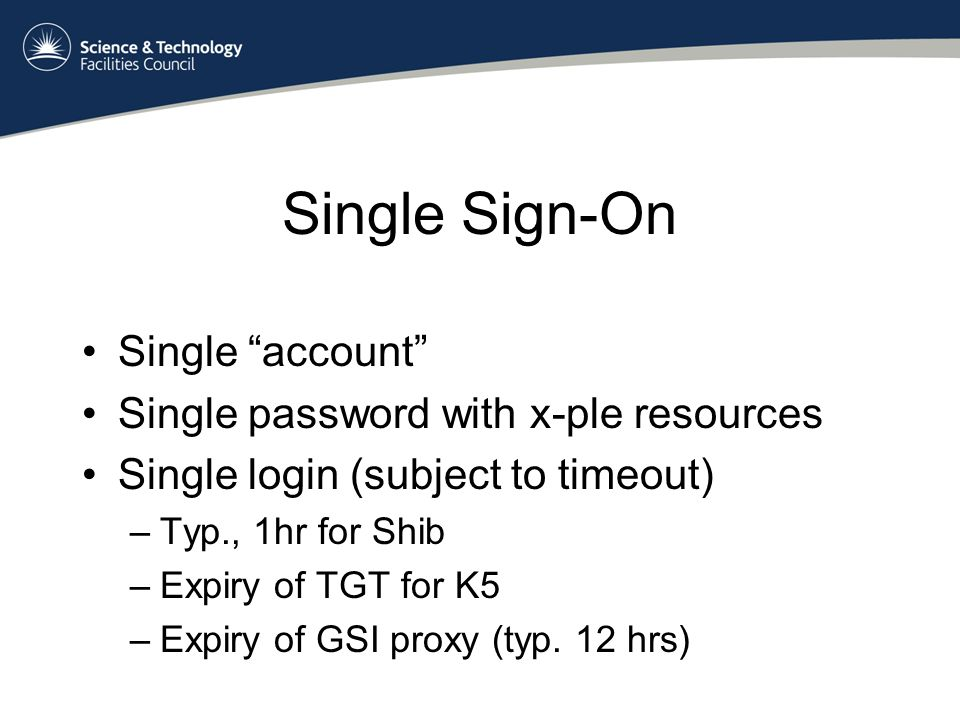 Single Sign-On Single account Single password with x-ple resources Single login (subject to timeout) –Typ., 1hr for Shib –Expiry of TGT for K5 –Expiry of GSI proxy (typ.
