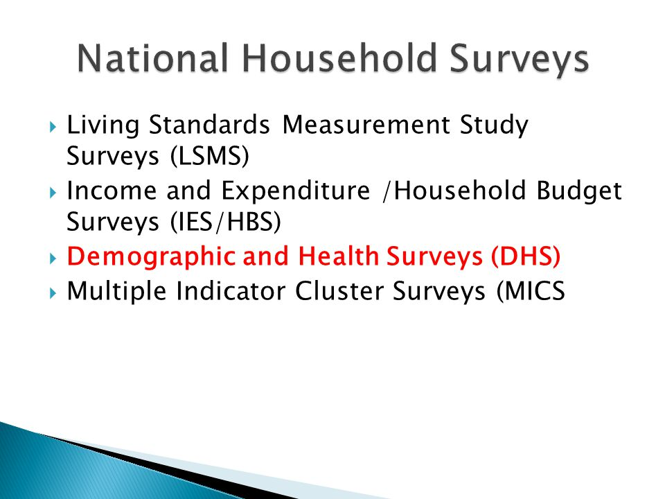  Living Standards Measurement Study Surveys (LSMS)  Income and Expenditure /Household Budget Surveys (IES/HBS)  Demographic and Health Surveys (DHS)  Multiple Indicator Cluster Surveys (MICS