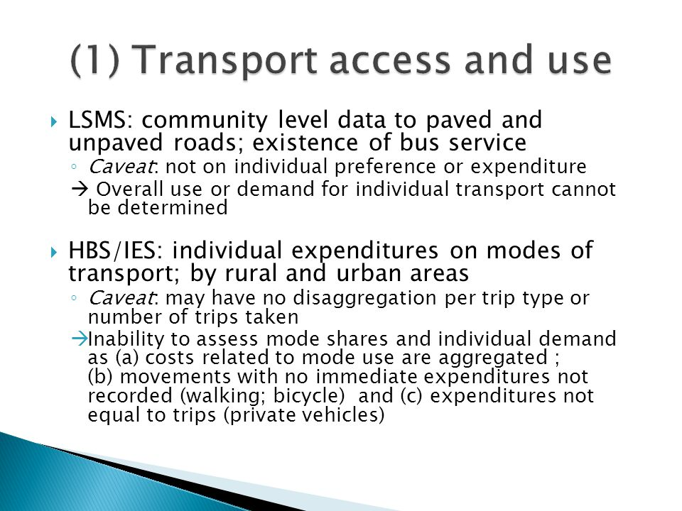  LSMS: community level data to paved and unpaved roads; existence of bus service ◦ Caveat: not on individual preference or expenditure  Overall use or demand for individual transport cannot be determined  HBS/IES: individual expenditures on modes of transport; by rural and urban areas ◦ Caveat: may have no disaggregation per trip type or number of trips taken  Inability to assess mode shares and individual demand as (a) costs related to mode use are aggregated ; (b) movements with no immediate expenditures not recorded (walking; bicycle) and (c) expenditures not equal to trips (private vehicles)