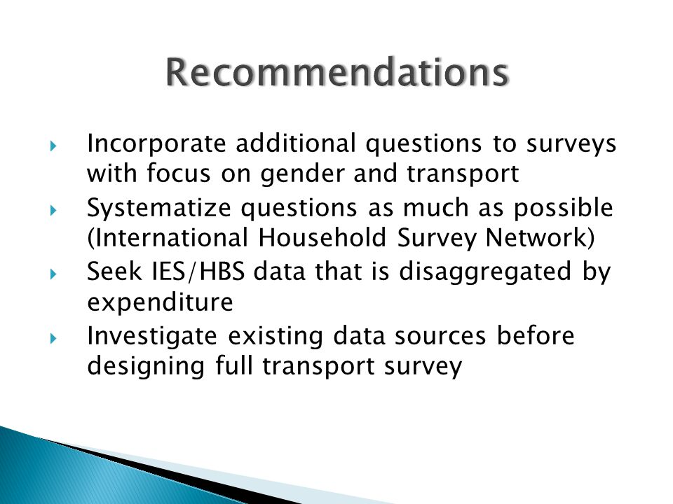  Incorporate additional questions to surveys with focus on gender and transport  Systematize questions as much as possible (International Household Survey Network)  Seek IES/HBS data that is disaggregated by expenditure  Investigate existing data sources before designing full transport survey