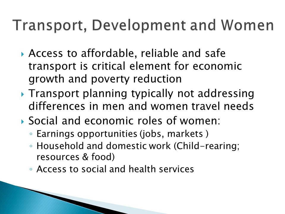  Access to affordable, reliable and safe transport is critical element for economic growth and poverty reduction  Transport planning typically not addressing differences in men and women travel needs  Social and economic roles of women: ◦ Earnings opportunities (jobs, markets ) ◦ Household and domestic work (Child-rearing; resources & food) ◦ Access to social and health services