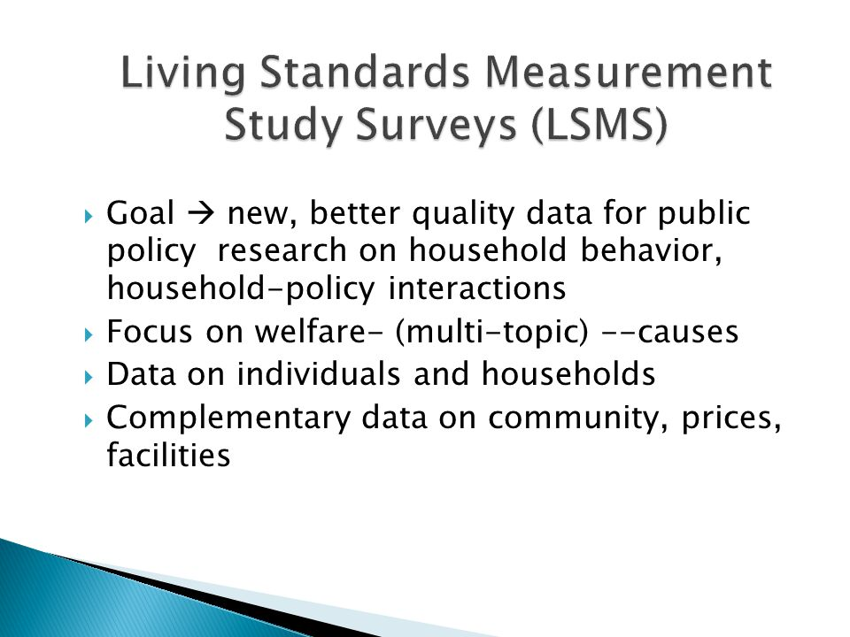  Goal  new, better quality data for public policy research on household behavior, household-policy interactions  Focus on welfare- (multi-topic) --causes  Data on individuals and households  Complementary data on community, prices, facilities