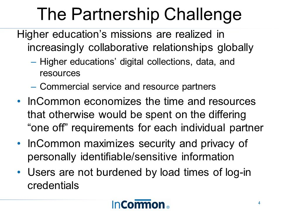 4 The Partnership Challenge Higher education's missions are realized in increasingly collaborative relationships globally –Higher educations' digital collections, data, and resources –Commercial service and resource partners InCommon economizes the time and resources that otherwise would be spent on the differing one off requirements for each individual partner InCommon maximizes security and privacy of personally identifiable/sensitive information Users are not burdened by load times of log-in credentials