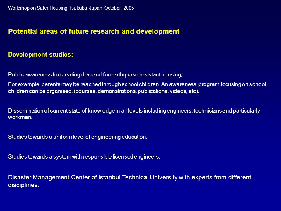 Workshop on Safer Housing, Tsukuba, Japan, October, 2005 Potential areas of future research and development Development studies: Public awareness for creating demand for earthquake resistant housing; For example: parents may be reached through school children.