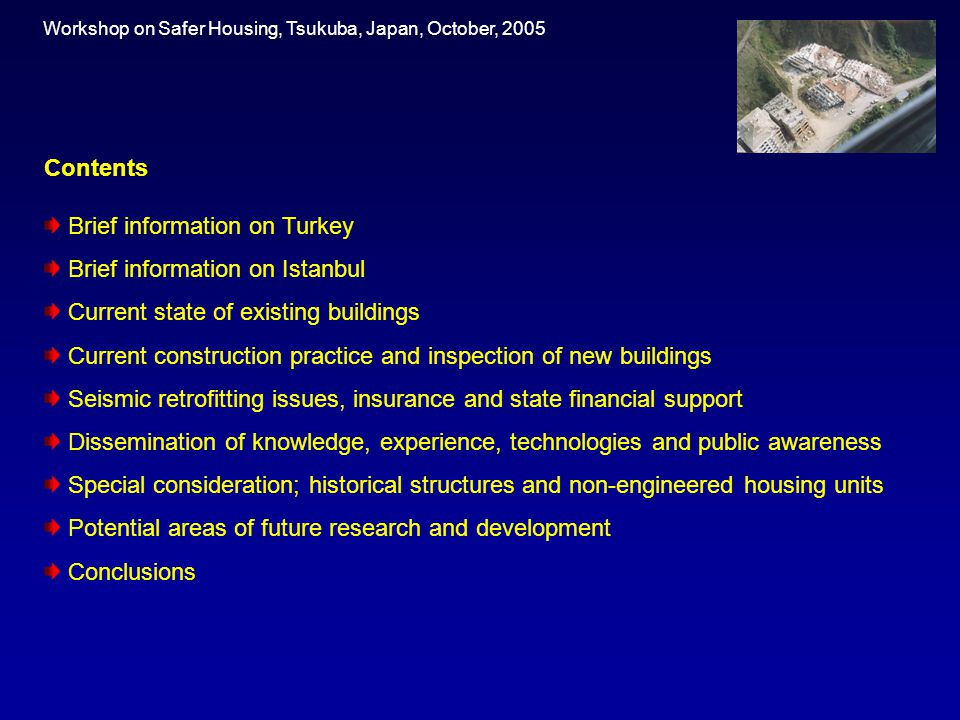 Contents Brief information on Turkey Brief information on Istanbul Current state of existing buildings Current construction practice and inspection of new buildings Seismic retrofitting issues, insurance and state financial support Dissemination of knowledge, experience, technologies and public awareness Special consideration; historical structures and non-engineered housing units Potential areas of future research and development Conclusions