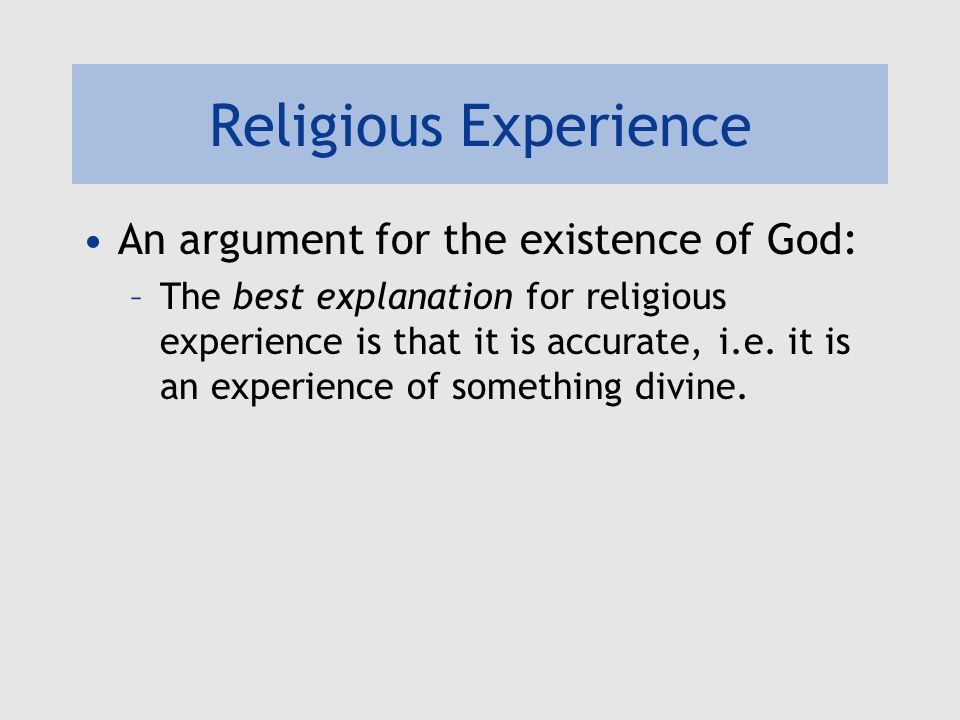 Religious Experience An argument for the existence of God: –The best explanation for religious experience is that it is accurate, i.e.