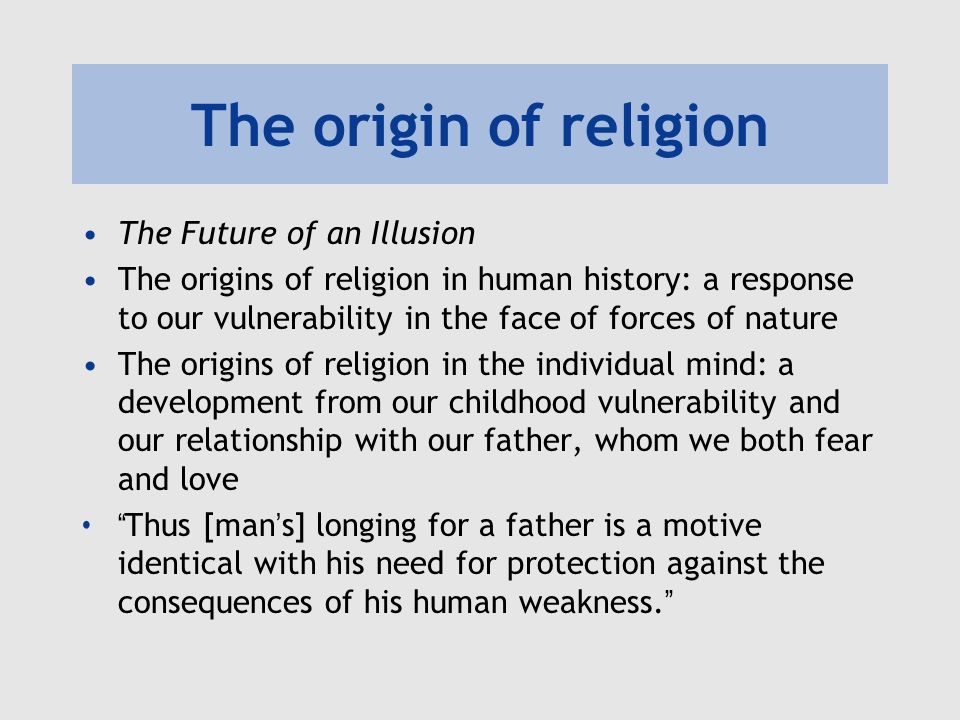 The origin of religion The Future of an Illusion The origins of religion in human history: a response to our vulnerability in the face of forces of nature The origins of religion in the individual mind: a development from our childhood vulnerability and our relationship with our father, whom we both fear and love Thus [man ' s] longing for a father is a motive identical with his need for protection against the consequences of his human weakness.