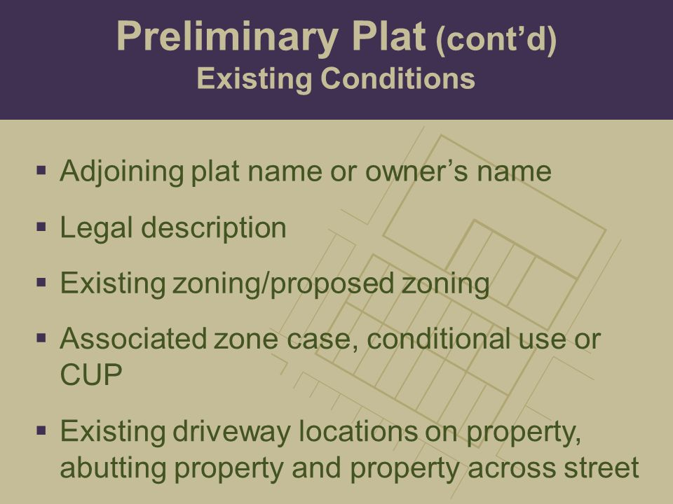  Existing zoning/proposed zoning  Associated zone case, conditional use or CUP  Existing driveway locations on property, abutting property and property across street  Legal description  Adjoining plat name or owner's name Preliminary Plat (cont'd) Existing Conditions