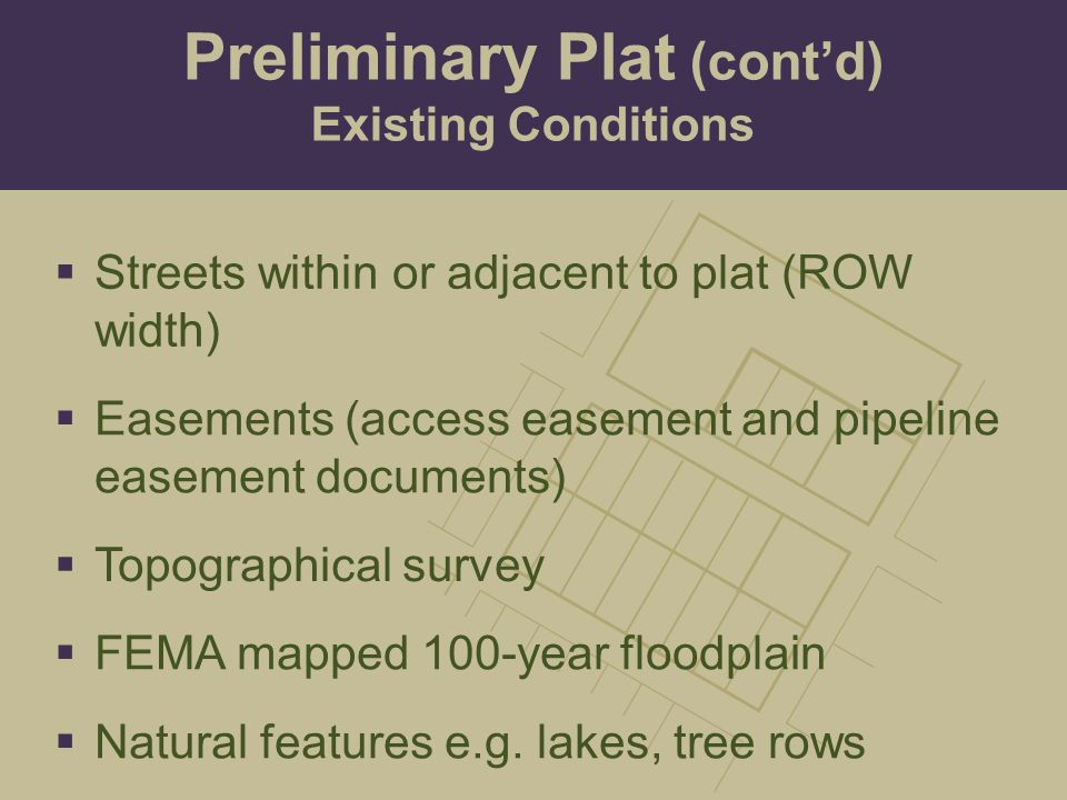  Easements (access easement and pipeline easement documents)  Topographical survey  FEMA mapped 100-year floodplain  Streets within or adjacent to plat (ROW width)  Natural features e.g.