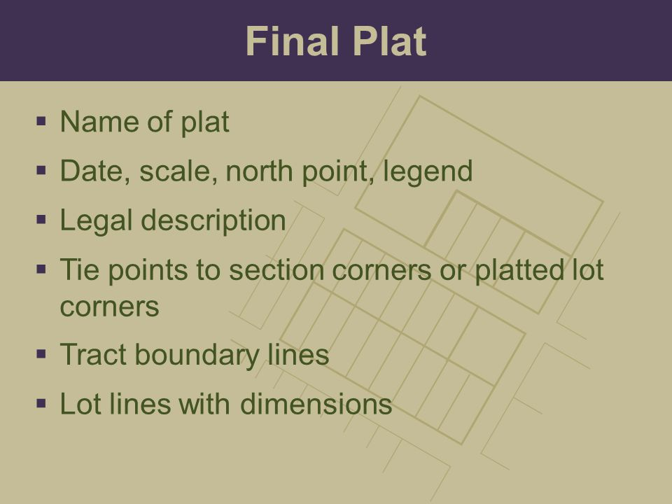 Final Plat  Date, scale, north point, legend  Legal description  Tie points to section corners or platted lot corners  Tract boundary lines  Name of plat  Lot lines with dimensions