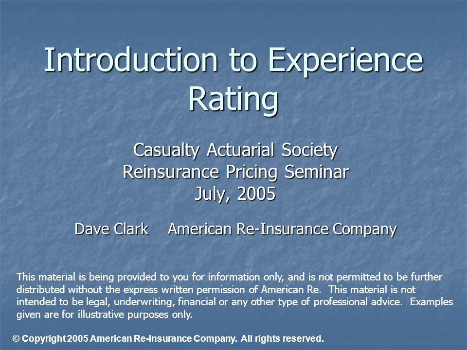 Introduction to Experience Rating Casualty Actuarial Society Reinsurance Pricing Seminar July, 2005 Dave ClarkAmerican Re-Insurance Company © Copyrigh
