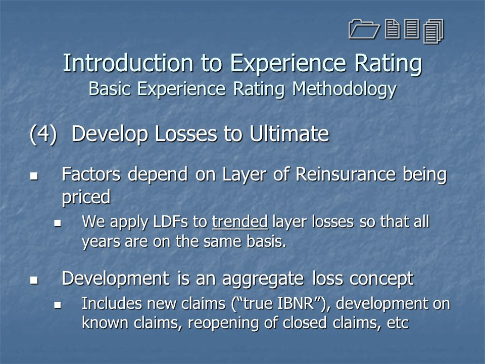 Introduction to Experience Rating Basic Experience Rating Methodology (4) Develop Losses to Ultimate Factors depend on Layer of Reinsurance being pric