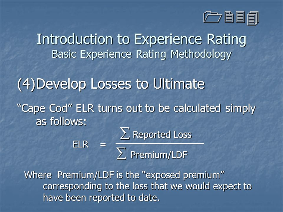 """Introduction to Experience Rating Basic Experience Rating Methodology (4)Develop Losses to Ultimate """"Cape Cod"""" ELR turns out to be calculated simply a"""