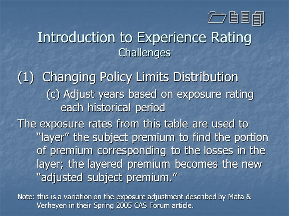 Introduction to Experience Rating Challenges (1) Changing Policy Limits Distribution (c) Adjust years based on exposure rating each historical period