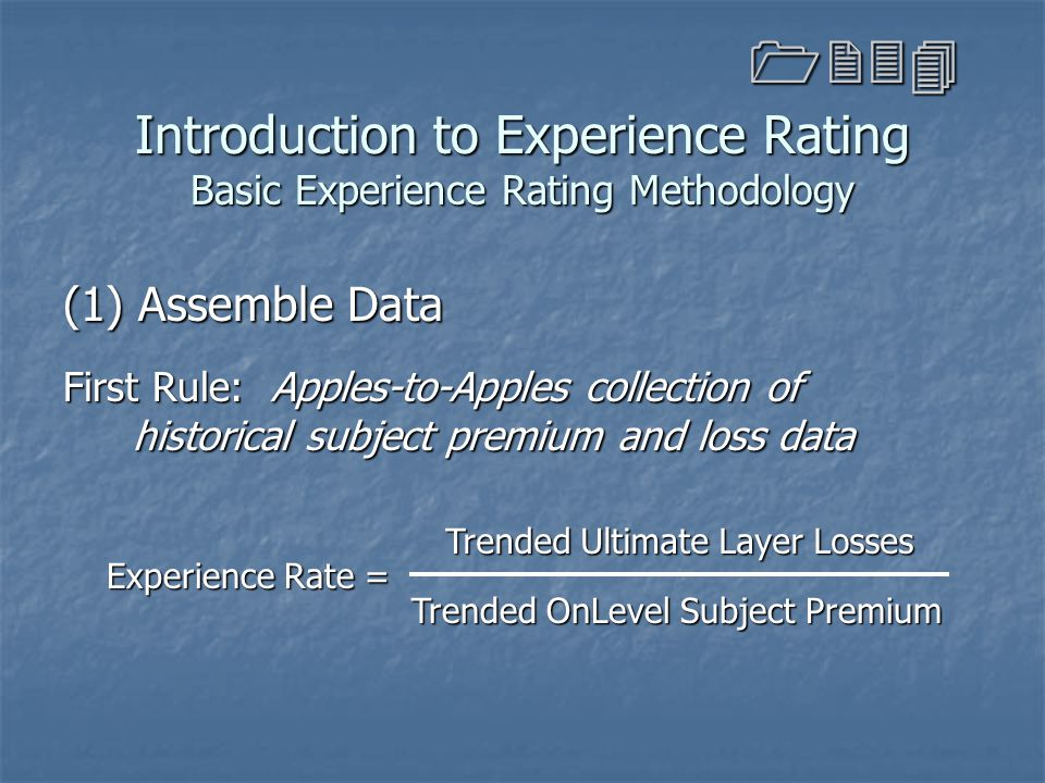 Introduction to Experience Rating Basic Experience Rating Methodology (1) Assemble Data First Rule: Apples-to-Apples collection of historical subject