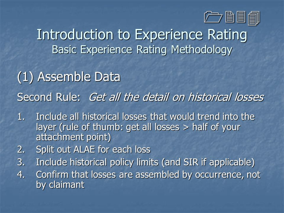 Introduction to Experience Rating Basic Experience Rating Methodology (1) Assemble Data Second Rule: Get all the detail on historical losses 1.Include