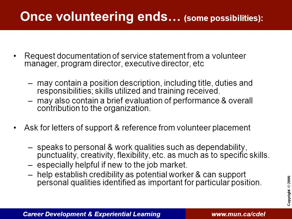 www.mun.ca/cdelCareer Development & Experiential Learning Copyright © 2006 Once volunteering ends… (some possibilities): Request documentation of service statement from a volunteer manager, program director, executive director, etc –may contain a position description, including title, duties and responsibilities; skills utilized and training received.