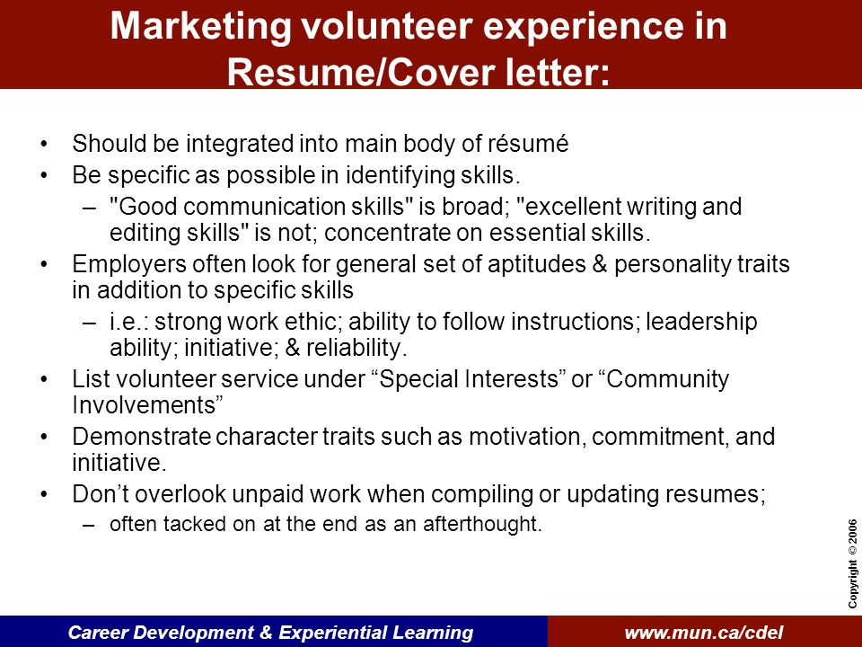 www.mun.ca/cdelCareer Development & Experiential Learning Copyright © 2006 Marketing volunteer experience in Resume/Cover letter: Should be integrated into main body of résumé Be specific as possible in identifying skills.