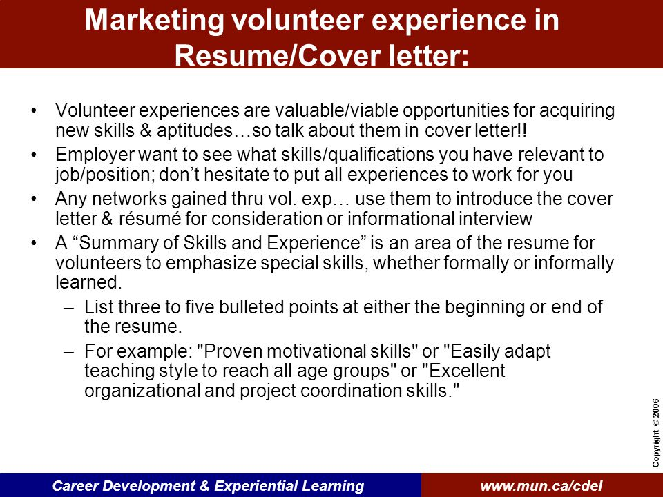 www.mun.ca/cdelCareer Development & Experiential Learning Copyright © 2006 Marketing volunteer experience in Resume/Cover letter: Volunteer experiences are valuable/viable opportunities for acquiring new skills & aptitudes…so talk about them in cover letter!.