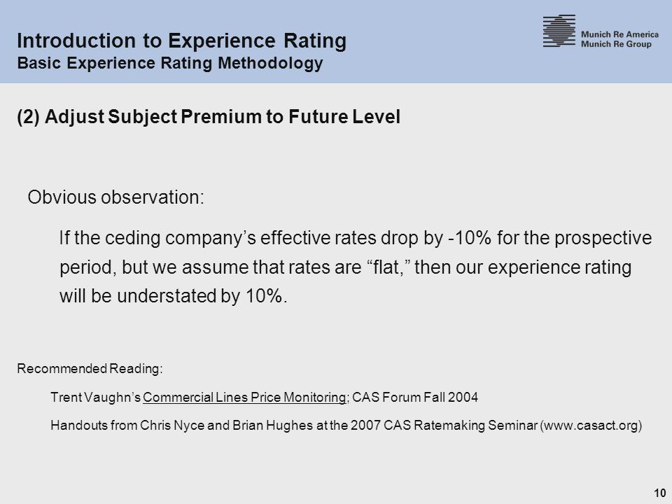 10 Introduction to Experience Rating Basic Experience Rating Methodology (2) Adjust Subject Premium to Future Level Obvious observation: If the ceding company's effective rates drop by -10% for the prospective period, but we assume that rates are flat, then our experience rating will be understated by 10%.