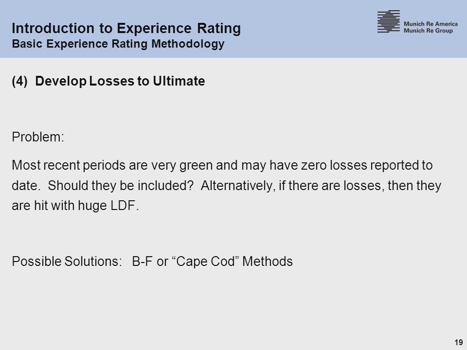 19 Introduction to Experience Rating Basic Experience Rating Methodology (4) Develop Losses to Ultimate Problem: Most recent periods are very green and may have zero losses reported to date.