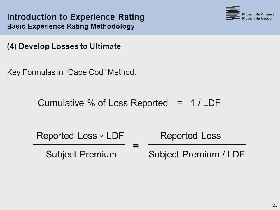 23 Introduction to Experience Rating Basic Experience Rating Methodology (4) Develop Losses to Ultimate Key Formulas in Cape Cod Method: Subject Premium / LDFSubject Premium Reported Loss × LDFReported Loss= Cumulative % of Loss Reported = 1 / LDF