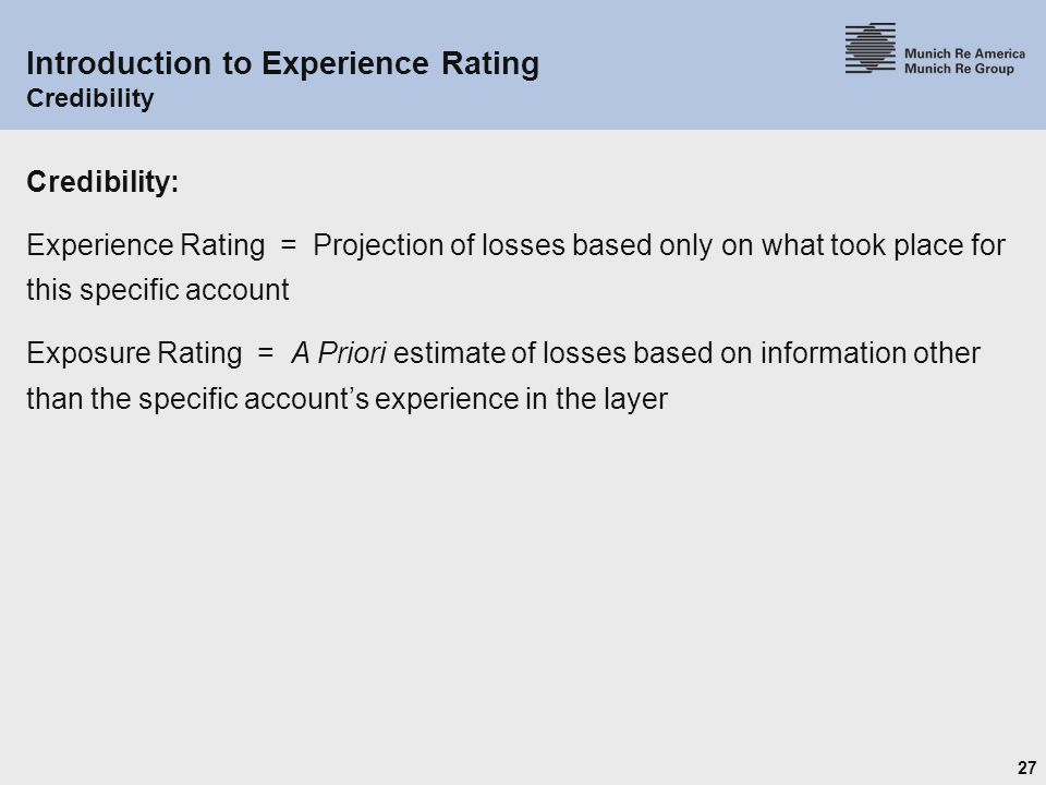 27 Introduction to Experience Rating Credibility Credibility: Experience Rating = Projection of losses based only on what took place for this specific account Exposure Rating = A Priori estimate of losses based on information other than the specific account's experience in the layer