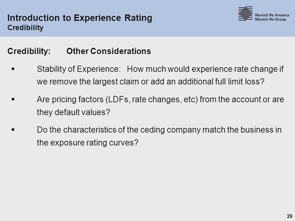 29 Introduction to Experience Rating Credibility Credibility:Other Considerations  Stability of Experience: How much would experience rate change if we remove the largest claim or add an additional full limit loss.