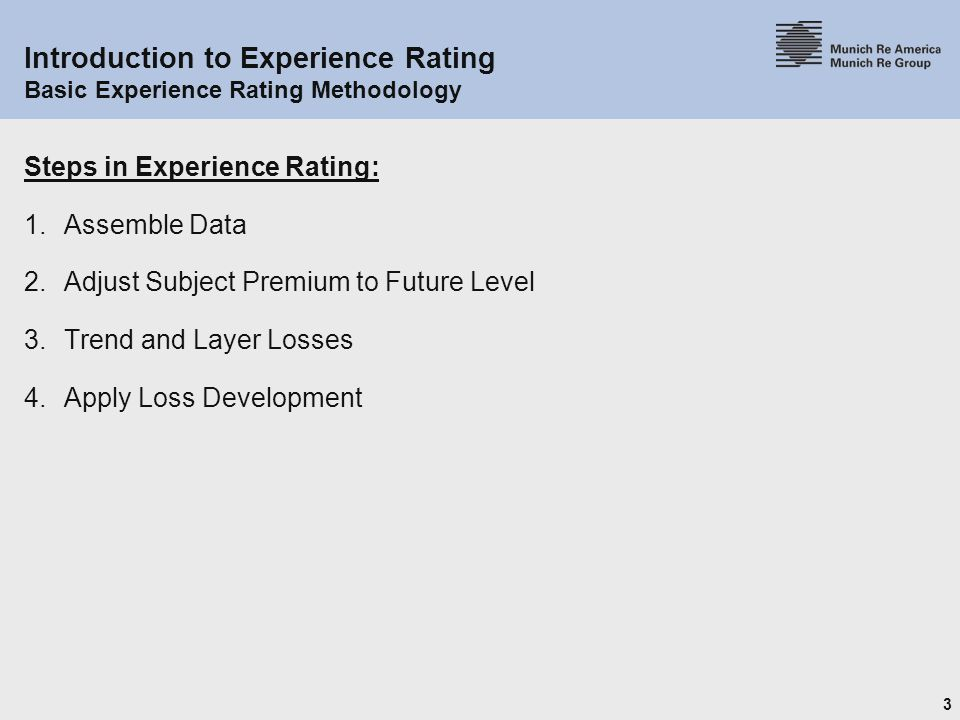 3 Introduction to Experience Rating Basic Experience Rating Methodology Steps in Experience Rating: 1.Assemble Data 2.Adjust Subject Premium to Future Level 3.Trend and Layer Losses 4.Apply Loss Development