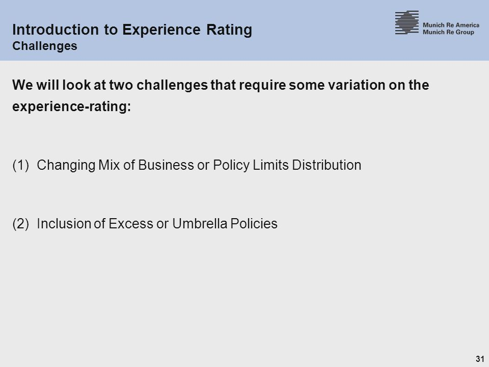 31 Introduction to Experience Rating Challenges We will look at two challenges that require some variation on the experience-rating: (1) Changing Mix of Business or Policy Limits Distribution (2) Inclusion of Excess or Umbrella Policies