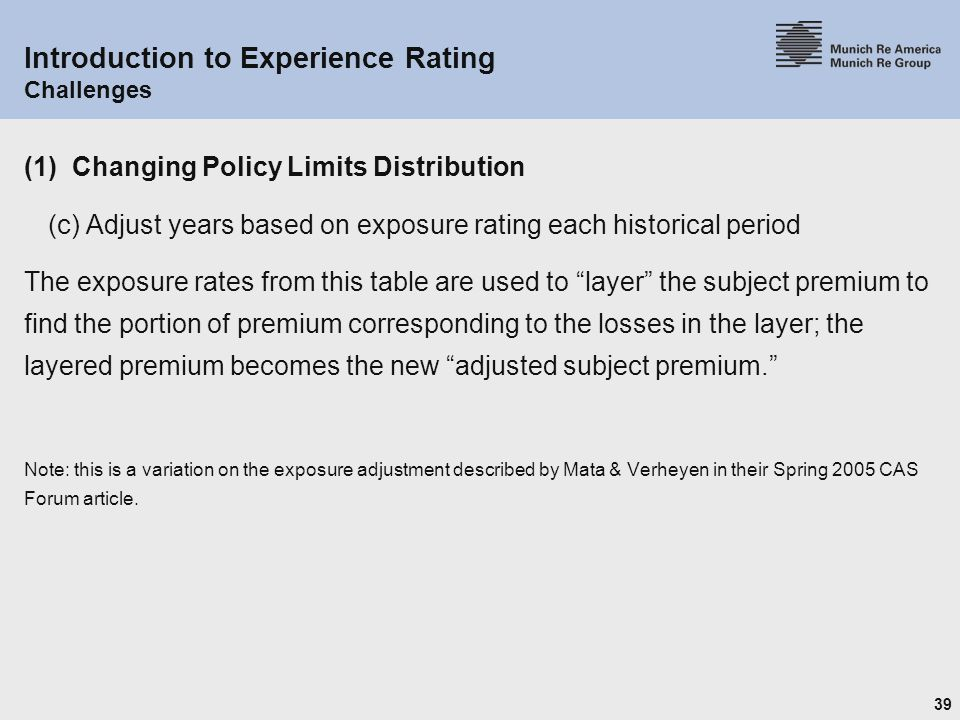 39 Introduction to Experience Rating Challenges (1) Changing Policy Limits Distribution (c) Adjust years based on exposure rating each historical period The exposure rates from this table are used to layer the subject premium to find the portion of premium corresponding to the losses in the layer; the layered premium becomes the new adjusted subject premium. Note: this is a variation on the exposure adjustment described by Mata & Verheyen in their Spring 2005 CAS Forum article.