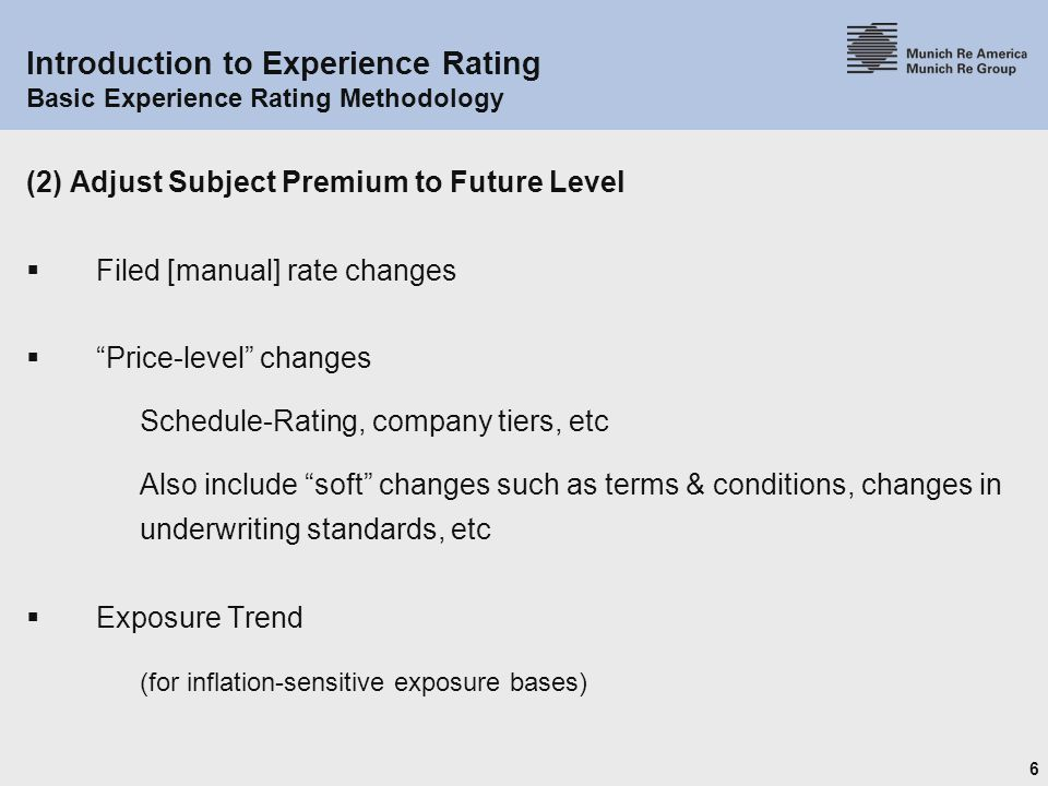 6 Introduction to Experience Rating Basic Experience Rating Methodology (2) Adjust Subject Premium to Future Level  Filed [manual] rate changes  Price-level changes Schedule-Rating, company tiers, etc Also include soft changes such as terms & conditions, changes in underwriting standards, etc  Exposure Trend (for inflation-sensitive exposure bases)