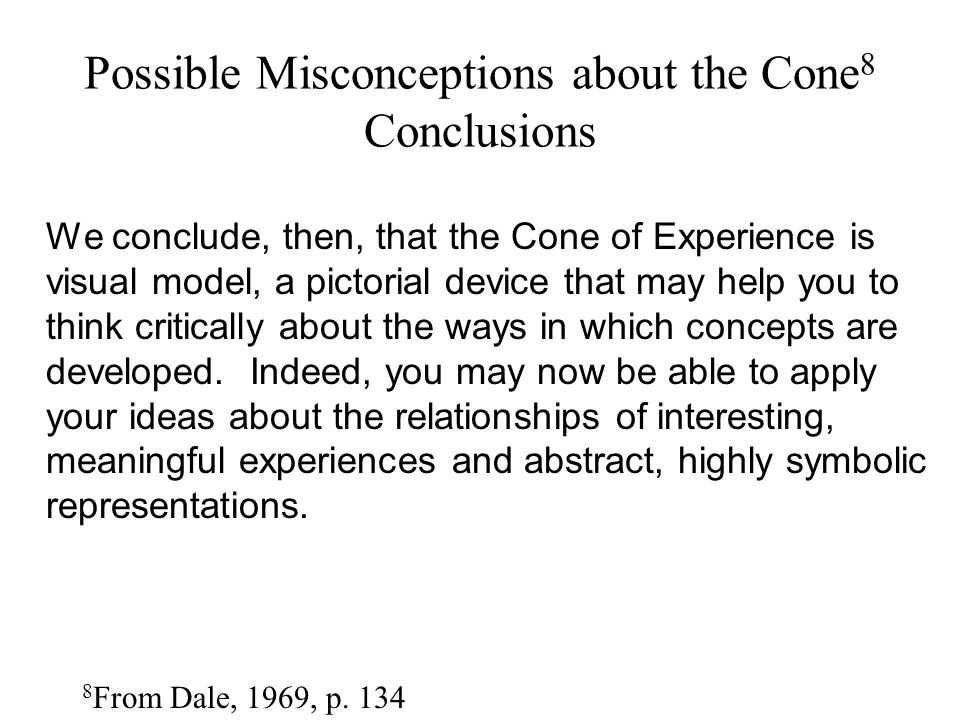 Possible Misconceptions about the Cone 8 Conclusions 8 From Dale, 1969, p. 134 We conclude, then, that the Cone of Experience is visual model, a picto