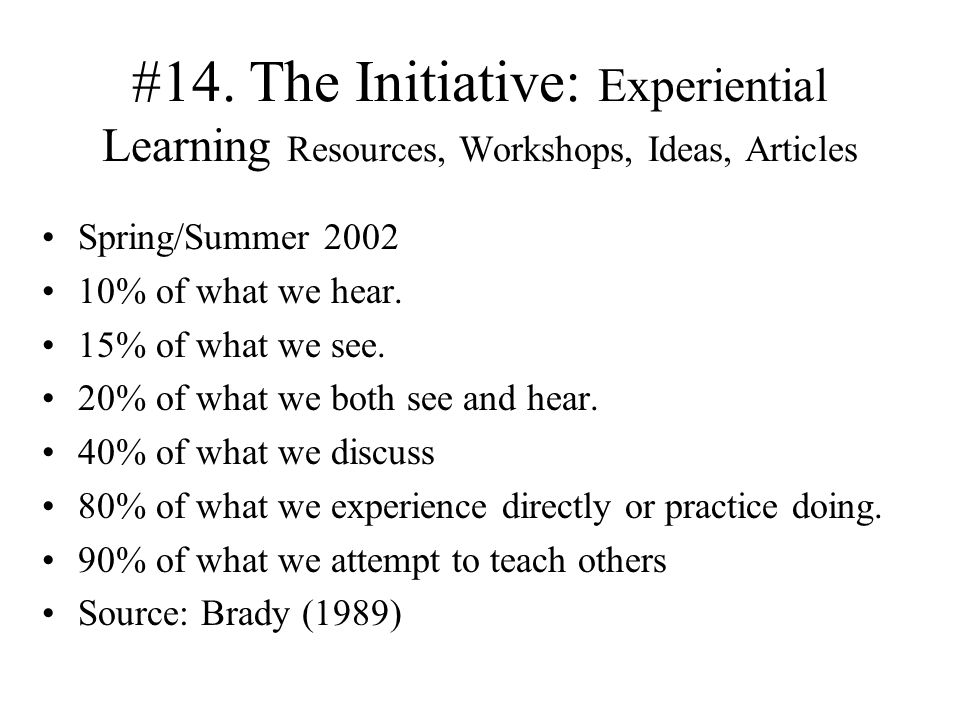 #14. The Initiative: Experiential Learning Resources, Workshops, Ideas, Articles Spring/Summer 2002 10% of what we hear. 15% of what we see. 20% of wh