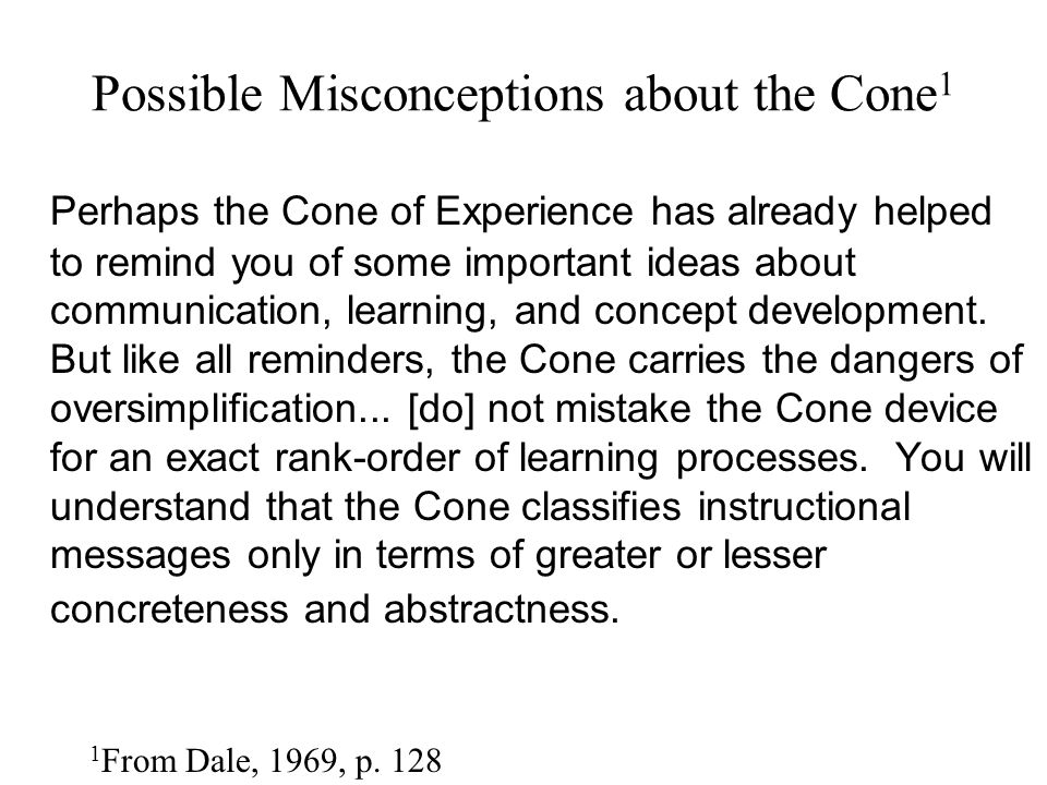 Possible Misconceptions about the Cone 1 Perhaps the Cone of Experience has already helped to remind you of some important ideas about communication,