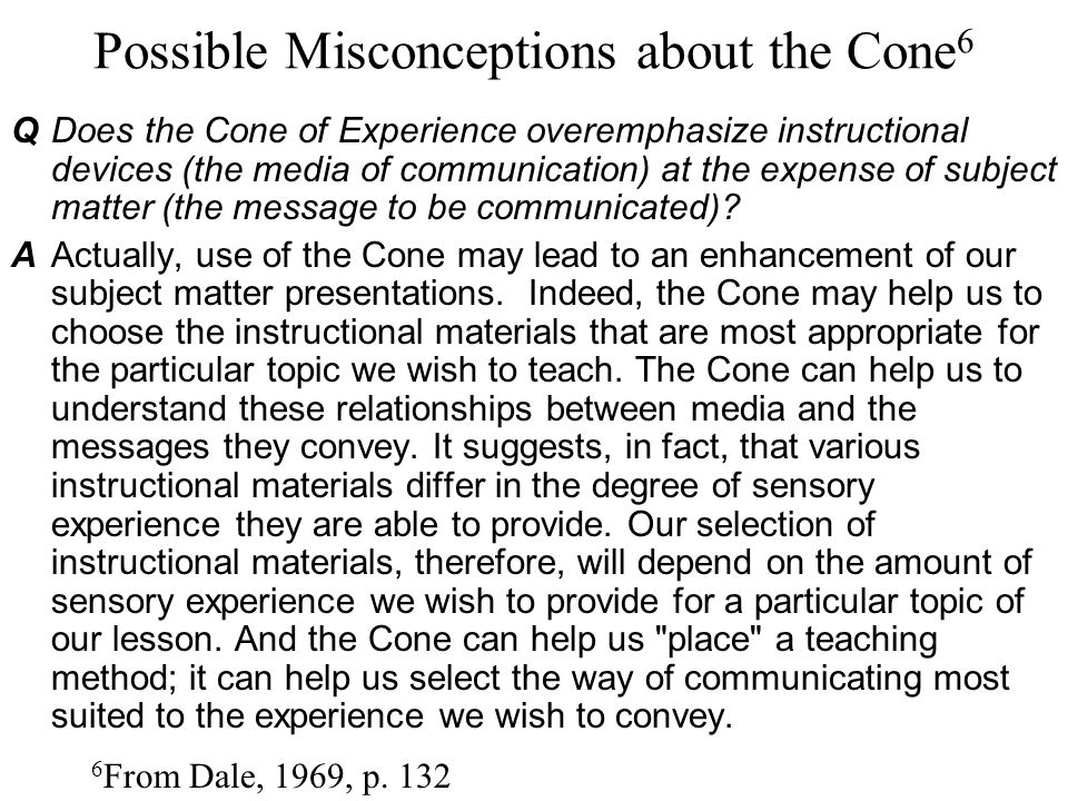Possible Misconceptions about the Cone 6 6 From Dale, 1969, p. 132 QDoes the Cone of Experience overemphasize instructional devices (the media of comm