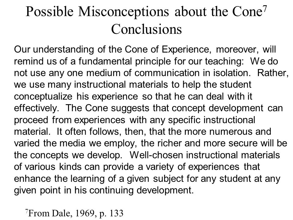 Possible Misconceptions about the Cone 7 Conclusions 7 From Dale, 1969, p. 133 Our understanding of the Cone of Experience, moreover, will remind us o