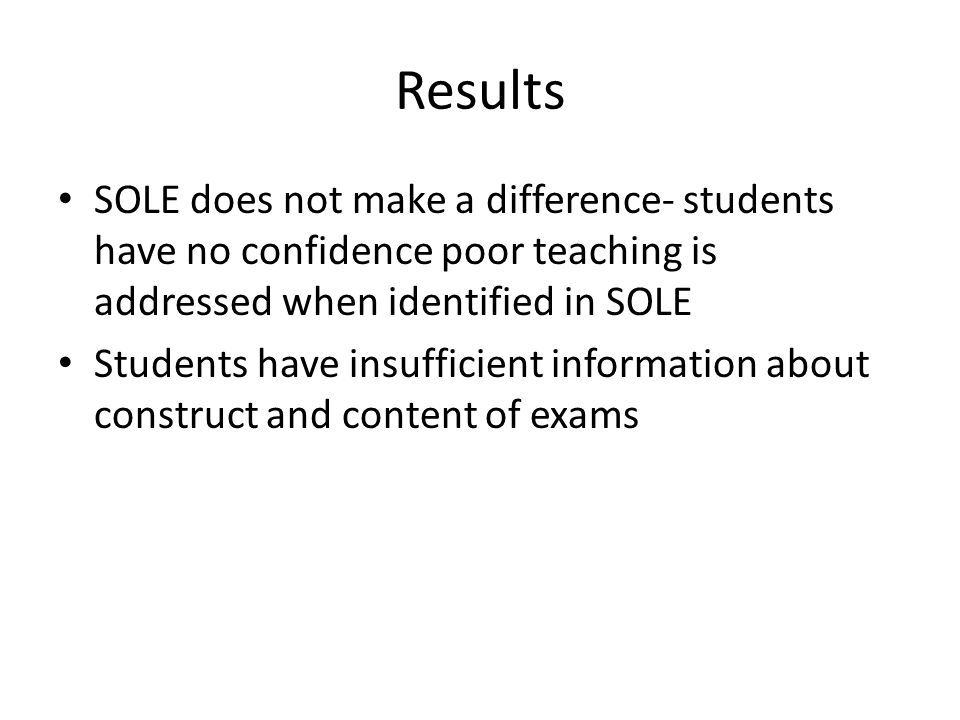 Results SOLE does not make a difference- students have no confidence poor teaching is addressed when identified in SOLE Students have insufficient information about construct and content of exams