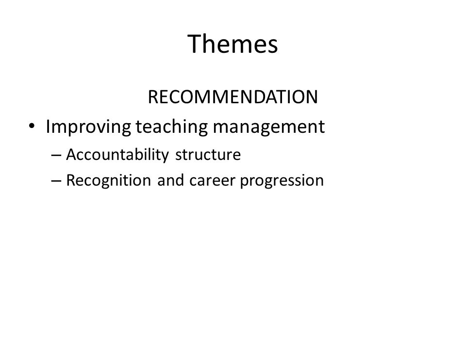 Themes RECOMMENDATION Improving teaching management – Accountability structure – Recognition and career progression