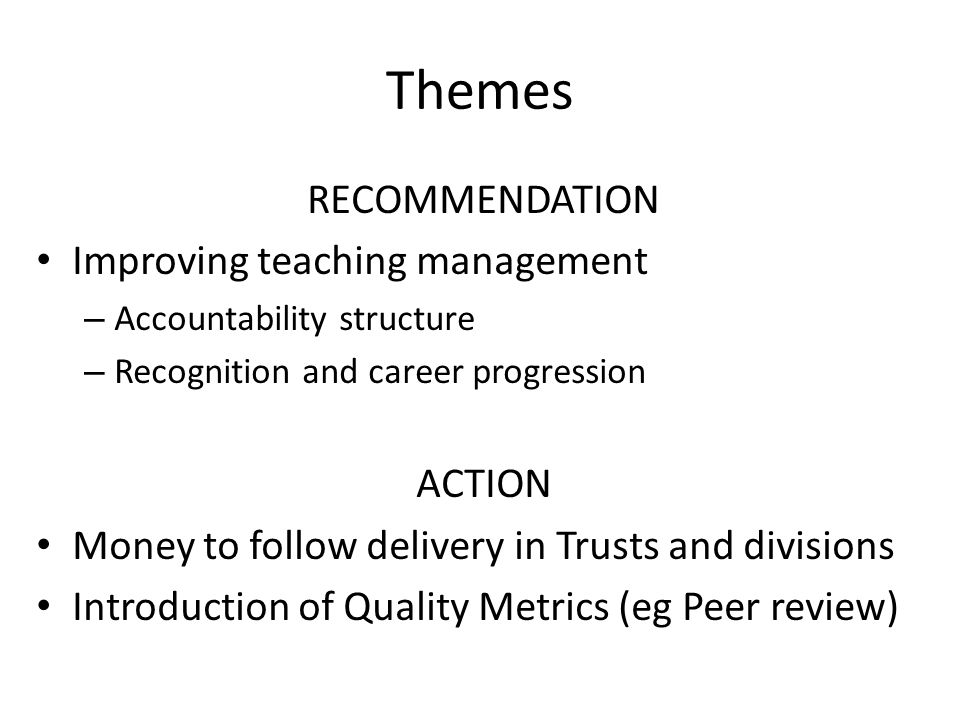 Themes RECOMMENDATION Improving teaching management – Accountability structure – Recognition and career progression ACTION Money to follow delivery in Trusts and divisions Introduction of Quality Metrics (eg Peer review)