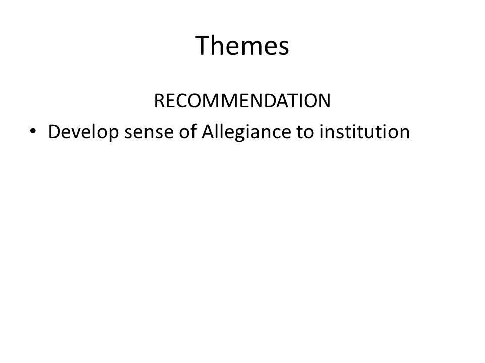 Themes RECOMMENDATION Develop sense of Allegiance to institution