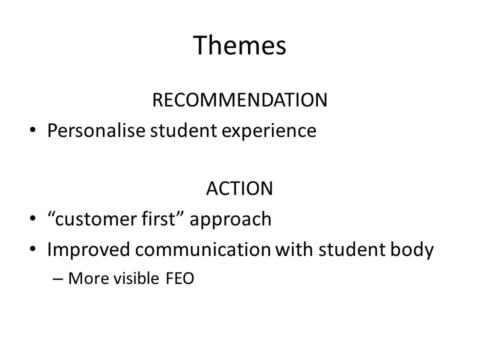 Themes RECOMMENDATION Personalise student experience ACTION customer first approach Improved communication with student body – More visible FEO