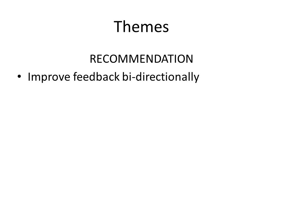 Themes RECOMMENDATION Improve feedback bi-directionally