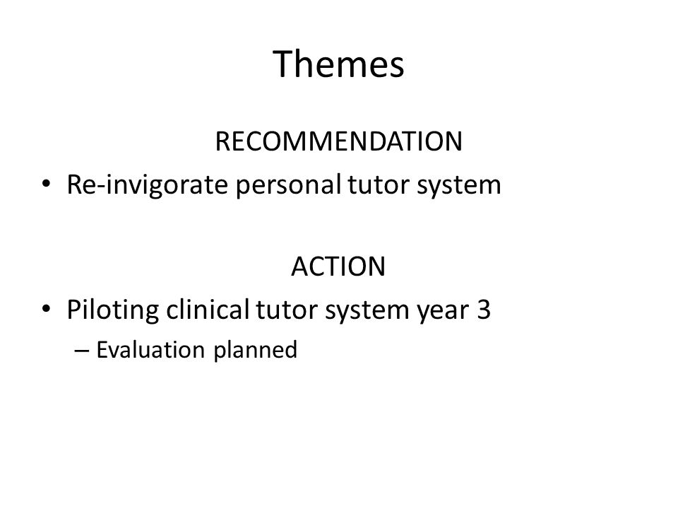 Themes RECOMMENDATION Re-invigorate personal tutor system ACTION Piloting clinical tutor system year 3 – Evaluation planned