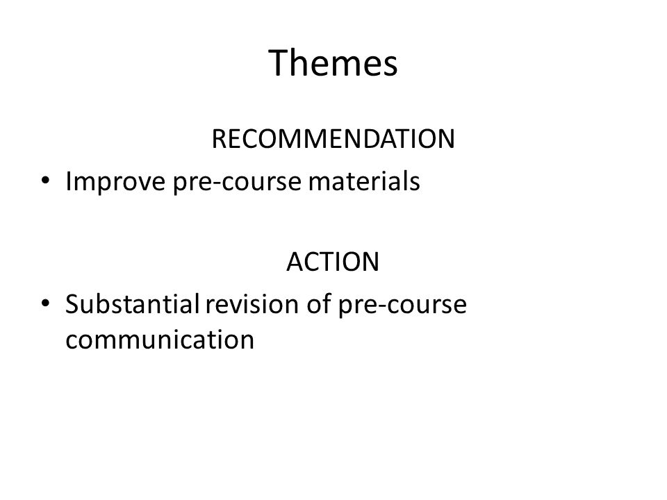Themes RECOMMENDATION Improve pre-course materials ACTION Substantial revision of pre-course communication
